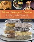 Miso, Tempeh, Natto & Other Tasty Ferments: A Step-by-Step Guide to Fermenting Grains and Beans Cover Image