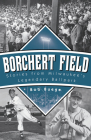 Borchert Field: Stories from Milwaukee's Legendary Ballpark Cover Image