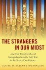 The Strangers in Our Midst: American Evangelicals and Immigration from the Cold War to the Twenty-First Century Cover Image