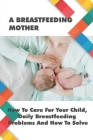A Breastfeeding Mother: How To Care For Your Child, Daily Breastfeeding Problems And How To Solve: How Often Should You Be Breastfeeding Cover Image