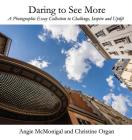 Daring to See More: A Photographic Essay Collection to Challenge, Inspire and Uplift Cover Image