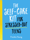 The Self-Care Kit for Stressed-Out Teens: Helpful Habits and Calming Advice to Help You Stay Positive Cover Image