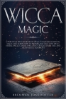 Wicca Magic: a Practical Wiccan Book of Spells to Master Elemental Magic and Learn How to Prepare and Cast Love Spells, Herbal Spel Cover Image