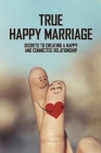 True Happy Marriage: Secrets To Creating A Happy And Connected Relationship: How To Have A Successful Marriage Cover Image