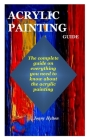 Acrylic Painting Guide: The complete guide on everything you need to know about the acrylic painting Cover Image