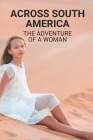 Across South America: The Adventure Of A Woman: Solo Traveller Stories Cover Image