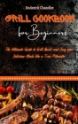 Grill Cookbook For Beginners: The Ultimate Guide to Grill Quick and Easy your Delicious Meals like a True Pitmaster Cover Image