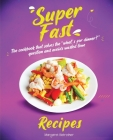 Super Fast Recipes: The Cookbook That Solves the What's for Dinner? Question and Avoids Wasted Time Cover Image