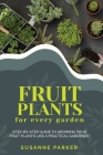 Fruit Plants for Every Garden: Step-by-Step Guide to Growing your Fruit Plants Like A Practical Gardener. Cover Image