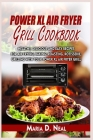 Power XL Air Fryer Grill Cookbook: Healthy, Delicious and Easy Recipes for Air Frying, Baking, Roasting, Rotisserie, Grilling with Your Power XL Air F Cover Image