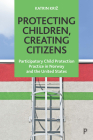 Protecting Children, Creating Citizens: Participatory Child Protection Practice in Norway and the United States Cover Image