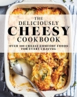 The Deliciously Cheese Cookbook: Over 100 Cheesy Comfort Foods for Every Craving Cover Image