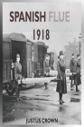 Spanish Flue 1918: The Complete Memoir Of The History Of The 1918 Spanish Infuenza, Symptoms Of The Strain, Vaccine And The Social And Ec Cover Image