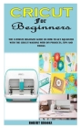 Cricut for Beginners: The Ultimate Beginner Guide on How to Get Aquainted with the Cricut Machine with DIY Projects, Tips and Tricks Cover Image