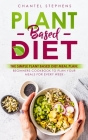 Plant-Based Diet: The Simple Plant Base Diet Meal Plan: Beginners Cookbook to Plan Your Meals for Every Week Cover Image