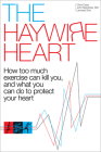 The Haywire Heart: How Too Much Exercise Can Kill You, and What You Can Do to Protect Your Heart Cover Image