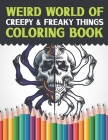 Weird World Of Creepy & Freaky Things Coloring Book: Skull, Demon, Zombie And Other Freak Show Oddities Adult Coloring Book Pages To Color - Halloween Cover Image