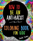 How to Be an Antiracist: Coloring Book for Kids with 60 Coloring Pages to Talk about Race through Art (Kids Book about Racism) Cover Image