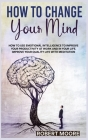 How to Change Your Mind: How To Use Emotional Intelligence To Improve Your Productivity At Work And In Your Life. Improve Your Quality Life Wit Cover Image