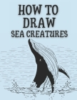 How to Draw Sea Creatures: Step-by-Step Instructions for Ocean Animals Cover Image