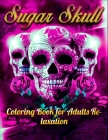 Sugar Skull Coloring Book for Adults Relaxation: Best Coloring Book with Beautiful Gothic Women, Fun Skull Designs and Easy Patterns for Relaxation Cover Image