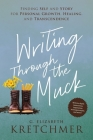 Writing Through the Muck: Finding Self and Story for Personal Growth, Healing, and Transcendence Cover Image