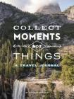 Collect Moments Not Things: A Travel Journal (Travel Diary, Adventure Journal, Nature Journal) Cover Image