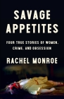 Savage Appetites: Four True Stories of Women, Crime, and Obsession Cover Image