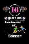 16 Years Old and Amazing At Soccer: Best Appreciation gifts notebook, Great for 16 years Soccer Appreciation/Thank You/ Birthday & Christmas Gifts Cover Image