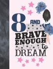 8 And Brave Enough To Dream: Cheerleading Gift For Girls Age 8 Years Old - Cheerleader Art Sketchbook Sketchpad Activity Book For Kids To Draw And Cover Image