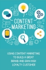 Content Marketing: Using Content Marketing To Build A Great Brand And Gain High Loyalty Customer: Use Content Marketing To Attract More C Cover Image