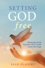 Setting God Free: Moving Beyond the Caricature We've Created in Our Own Image Cover Image