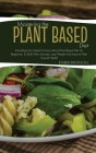 Mastering The Plant- Based Diet: Everything You Need to Know About Plant Based Diet for Beginners, to Build Their Muscles, Lose Weight and Improve The Cover Image