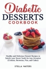 Diabetic Desserts Cookbook: Healthy and Delicious Dessert Recipes to Satisfy your Sweet Tooth for Any Occasion (Cookies, Brownies, Pies, and Cakes Cover Image