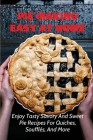 Pie Making Easy At Home: Enjoy Tasty Savory And Sweet Pie Recipes For Quiches, Soufflés, And More: Sweet And Savory Pies Perfect For Any Occasi Cover Image