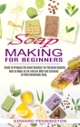 Soap Making for Beginners: How to Make an All-natural Mild and Carefully Crafted Handmade Soap (Guide to Produce Diy Hand Sanitizer for Personal Cover Image