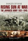 Rising Sun at War: The Japanese Army 1931-1945, Rare Photographs from Wartime Archives (Images of War) Cover Image