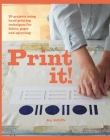 Print It!: 25 Projects Using Hand-Printing Techniques for Fabric, Paper and Upcycling Cover Image