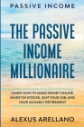 Passive Income: The Passive Income Millionaire: Learn How To Make Money Online, Invest In Stocks, Quit Your Job, and Have an Cover Image