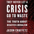 They Never Let a Crisis Go to Waste Lib/E: The Truth about Disaster Liberalism Cover Image