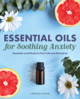 Essential Oils for Soothing Anxiety: Remedies and Rituals to Feel Calm and Refreshed Cover Image