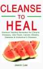 Cleanse to Heal: Discover Healing Remedies for Chronic Diseases Like Heart, Cancer, Obesity, Diabetes & Alzheimer's Diseases Cover Image