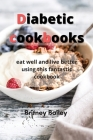 Diabetic Cookbooks: eat well and live better using this fantastic cookbook Cover Image