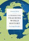 A Primer for Teaching World History: Ten Design Principles (Design Principles for Teaching History) Cover Image