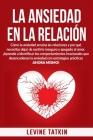La Ansiedad En La Relación: Cómo la ansiedad arruina las relaciones y por qué necesitas dejar de sentirte inseguro y apegado al amor. Cover Image