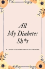 All My Diabetes Sh*t Blood Sugar Blood Pressure Log Book: V.6 Floral Glucose Tracking Log Book 54 Weeks with Monthly Review Monitor Your Health (1 Yea Cover Image