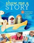 Show Me a Story: 40 Craft Projects and Activities to Spark Children's Storytelling Cover Image
