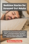 Bedtime Stories for Stressed Out Adults: Fantasy Stories for Grown-Up for Stress Relief. Overcome Insomnia and Get a Deep, Relaxed Sleep at Night With Cover Image