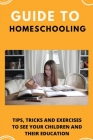 Guide To Homeschooling: Tips, Tricks, And Exercises To See Your Children And Their Education: Enriched Learning Experience Cover Image