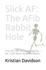 Slick AF: The AFib Rabbit Hole: From My Life Series: Uncovering the Truth About Atrial Fibrillation Cover Image